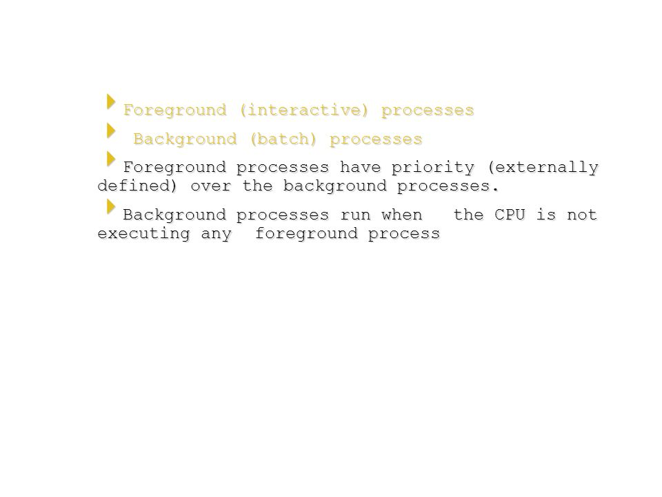  Foreground (interactive) processes  Background (batch) processes  Foreground processes have priority (externally defined) over the background proc