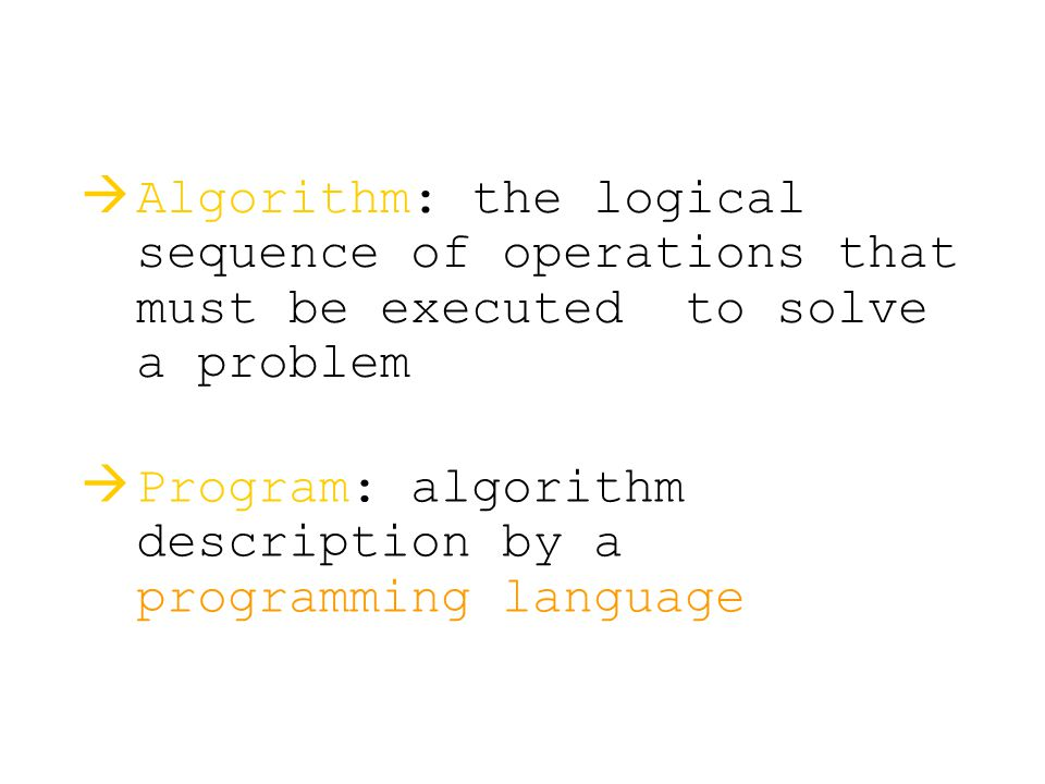   Program: algorithm description by a programming language   Algorithm: the logical sequence of operations that must be executed to solve a proble