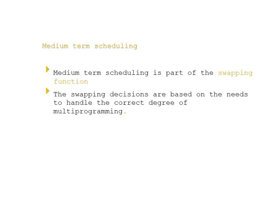 Medium term scheduling  Medium term scheduling is part of the swapping function  The swapping decisions are based on the needs to handle the correct degree of multiprogramming.