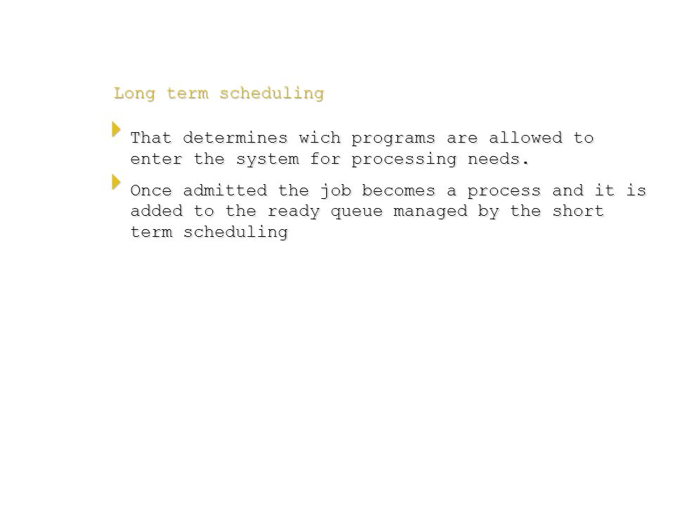 Long term scheduling Long term scheduling  That determines wich programs are allowed to enter the system for processing needs.