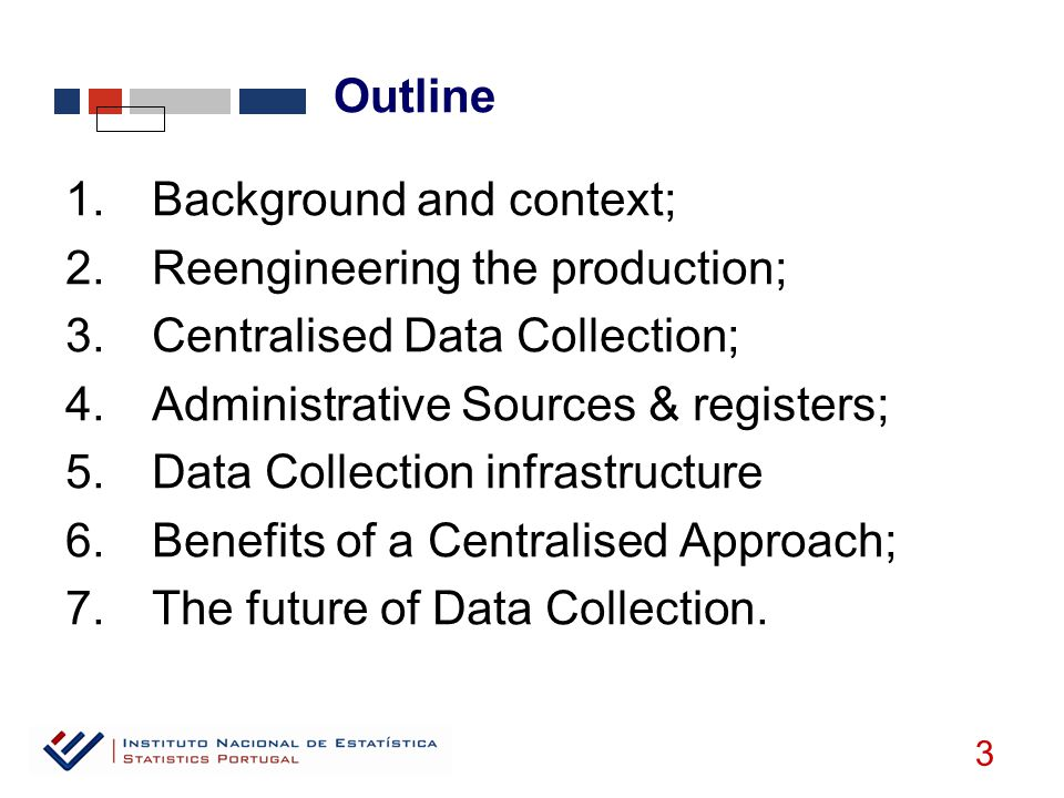 1.Background and context; 2.Reengineering the production; 3.Centralised Data Collection; 4.Administrative Sources & registers; 5.Data Collection infrastructure 6.Benefits of a Centralised Approach; 7.The future of Data Collection.
