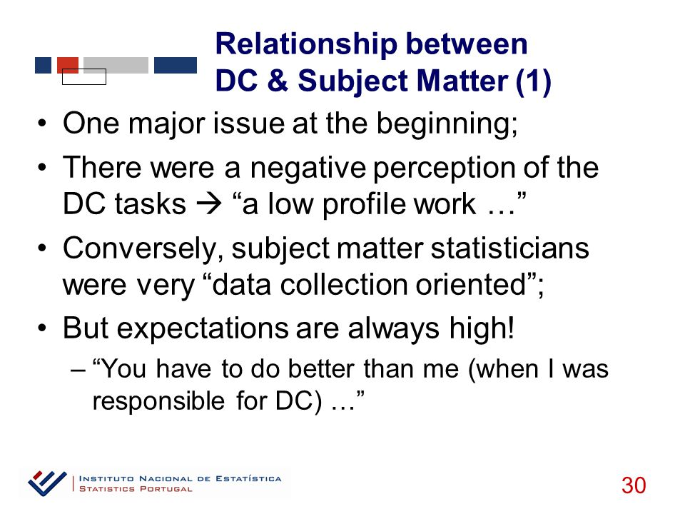 Relationship between DC & Subject Matter (1) 30 One major issue at the beginning; There were a negative perception of the DC tasks  a low profile work … Conversely, subject matter statisticians were very data collection oriented ; But expectations are always high.