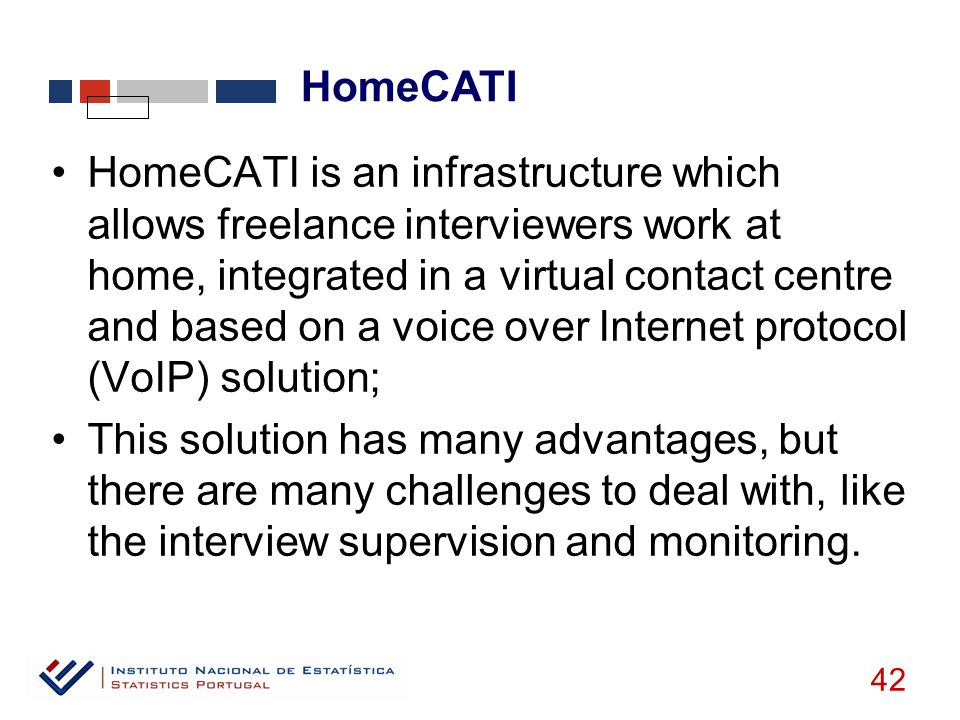 HomeCATI 42 HomeCATI is an infrastructure which allows freelance interviewers work at home, integrated in a virtual contact centre and based on a voice over Internet protocol (VoIP) solution; This solution has many advantages, but there are many challenges to deal with, like the interview supervision and monitoring.