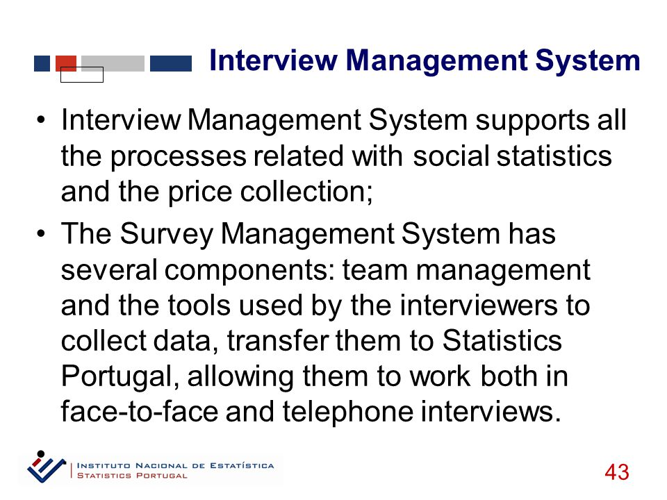 Interview Management System 43 Interview Management System supports all the processes related with social statistics and the price collection; The Survey Management System has several components: team management and the tools used by the interviewers to collect data, transfer them to Statistics Portugal, allowing them to work both in face-to-face and telephone interviews..