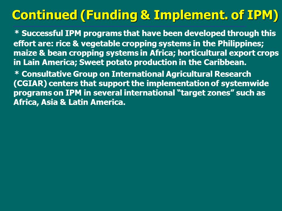 Continued (Funding & Implement. of IPM) * Successful IPM programs that have been developed through this effort are: rice & vegetable cropping systems