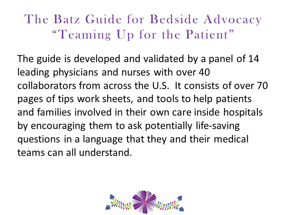 The Batz Guide for Bedside Advocacy Teaming Up for the Patient The guide is developed and validated by a panel of 14 leading physicians and nurses with over 40 collaborators from across the U.S.