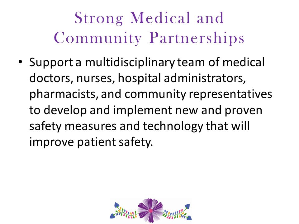 Strong Medical and Community Partnerships Support a multidisciplinary team of medical doctors, nurses, hospital administrators, pharmacists, and community representatives to develop and implement new and proven safety measures and technology that will improve patient safety.