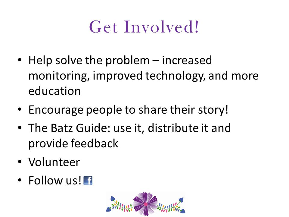 Get Involved! Help solve the problem – increased monitoring, improved technology, and more education Encourage people to share their story! The Batz G
