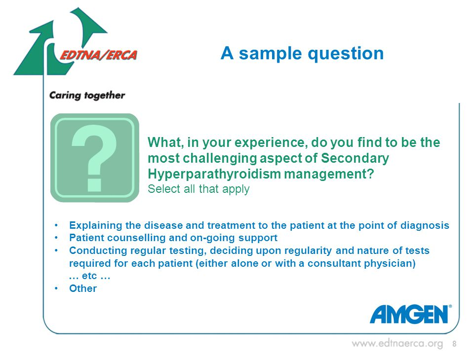 8 A sample question What, in your experience, do you find to be the most challenging aspect of Secondary Hyperparathyroidism management.