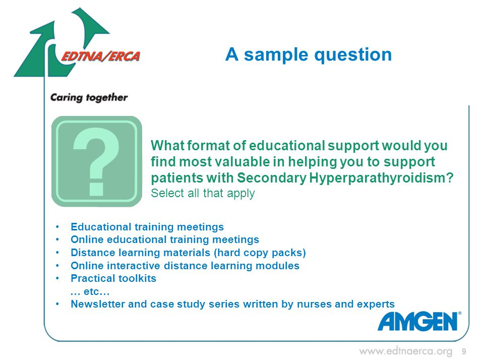 9 A sample question What format of educational support would you find most valuable in helping you to support patients with Secondary Hyperparathyroidism.