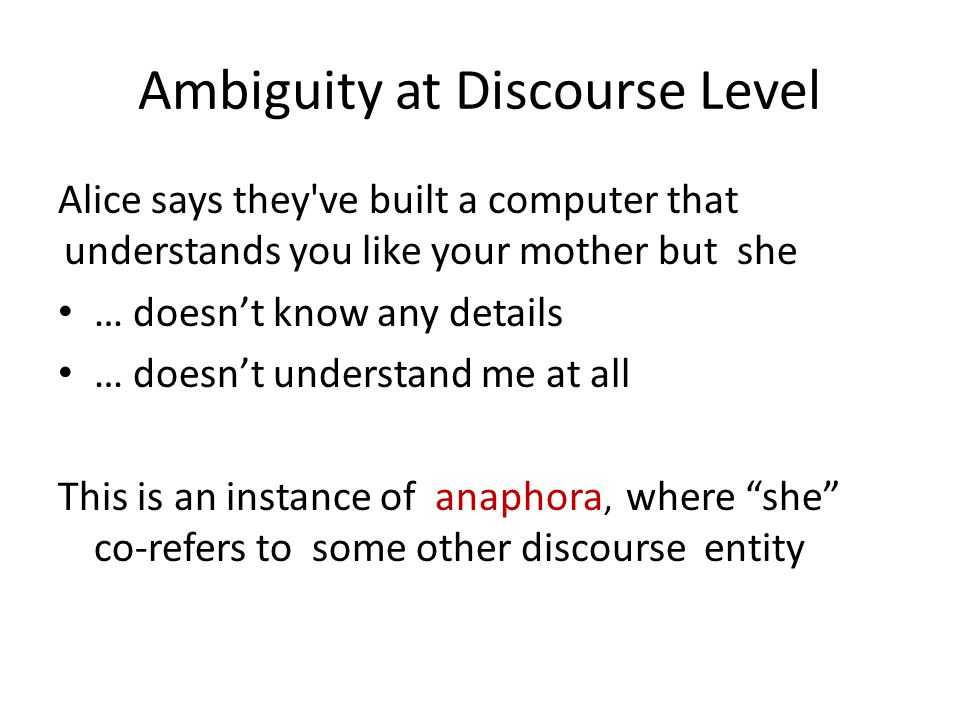 Ambiguity at Discourse Level Alice says they've built a computer that understands you like your mother but she … doesn't know any details … doesn't un