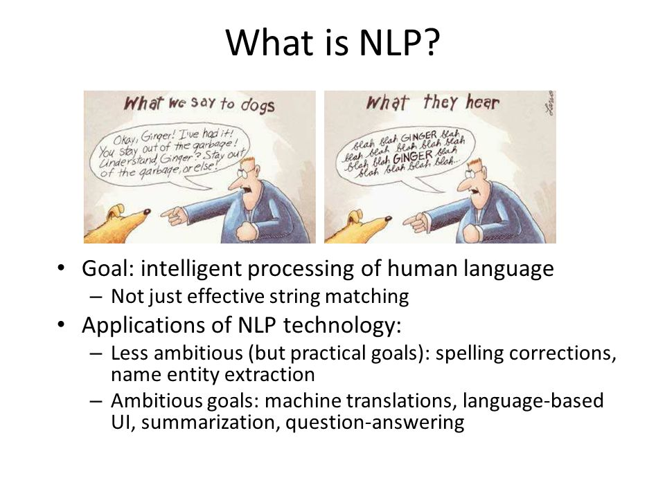 What is NLP? Goal: intelligent processing of human language – Not just effective string matching Applications of NLP technology: – Less ambitious (but