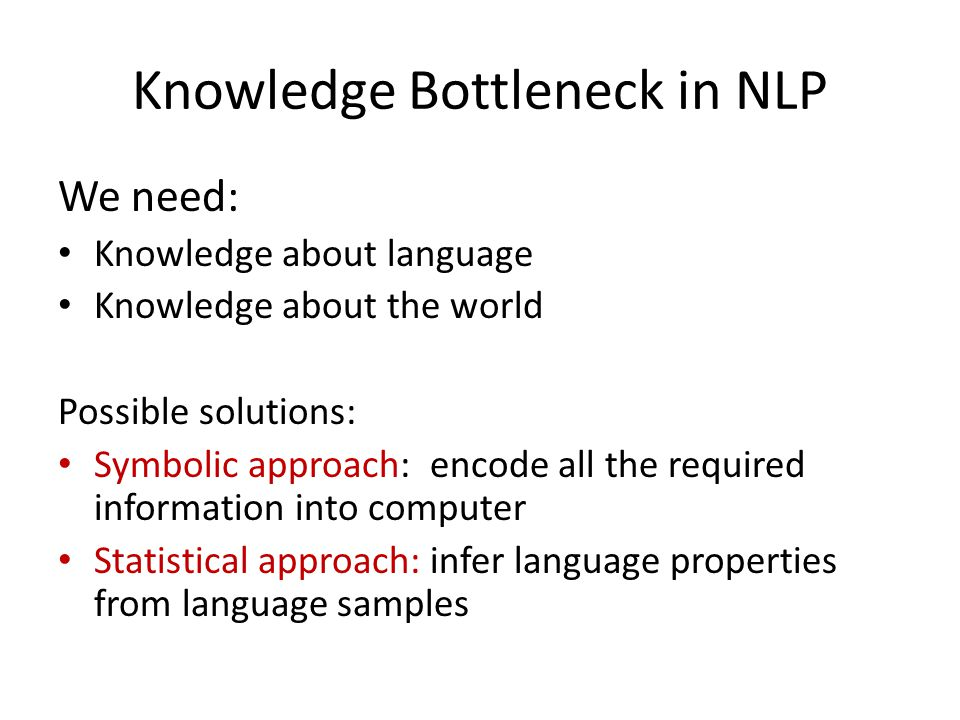 Knowledge Bottleneck in NLP We need: Knowledge about language Knowledge about the world Possible solutions: Symbolic approach: encode all the required information into computer Statistical approach: infer language properties from language samples