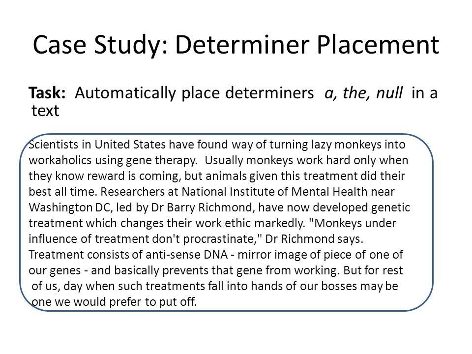 Case Study: Determiner Placement Task: Automatically place determiners a, the, null in a text Scientists in United States have found way of turning lazy monkeys into workaholics using gene therapy.