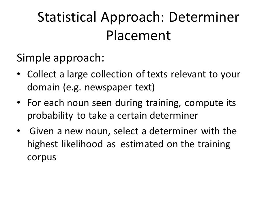 Statistical Approach: Determiner Placement Simple approach: Collect a large collection of texts relevant to your domain (e.g. newspaper text) For each