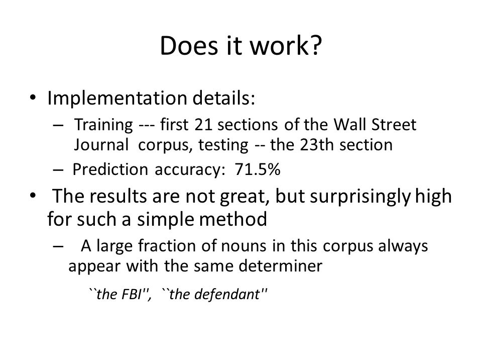Does it work? Implementation details: – Training --- first 21 sections of the Wall Street Journal corpus, testing -- the 23th section – Prediction acc