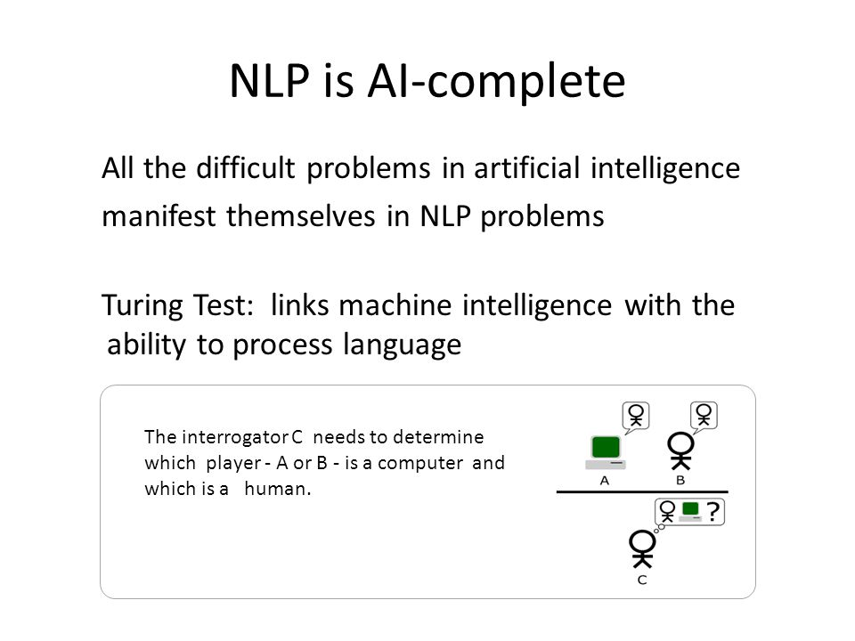 NLP is AI-complete All the difficult problems in artificial intelligence manifest themselves in NLP problems Turing Test: links machine intelligence w
