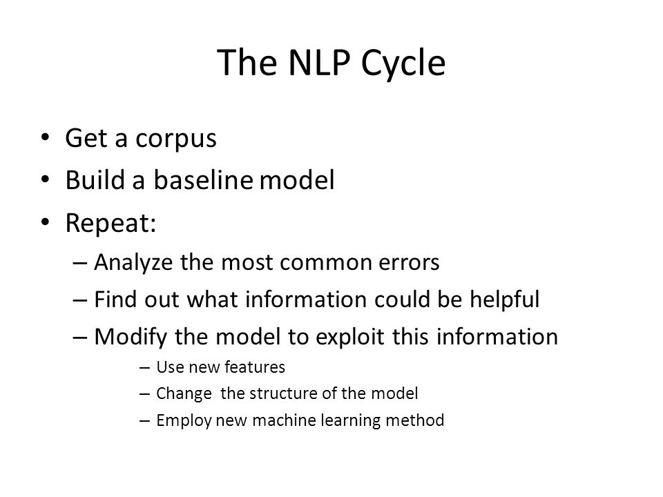 The NLP Cycle Get a corpus Build a baseline model Repeat: – Analyze the most common errors – Find out what information could be helpful – Modify the m