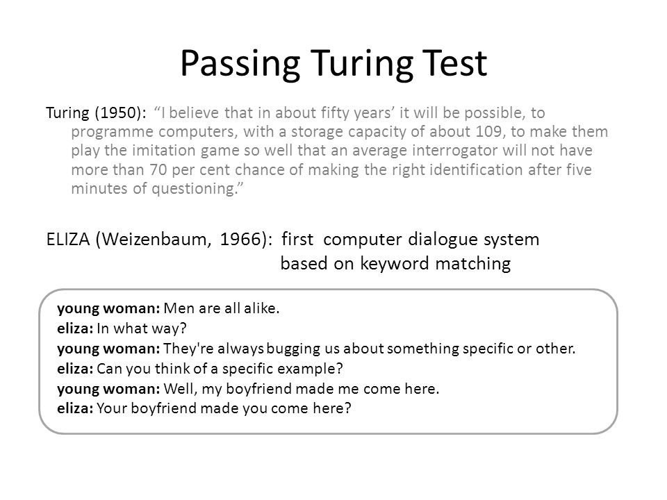 "Passing Turing Test Turing (1950): ""I believe that in about fifty years' it will be possible, to programme computers, with a storage capacity of about"