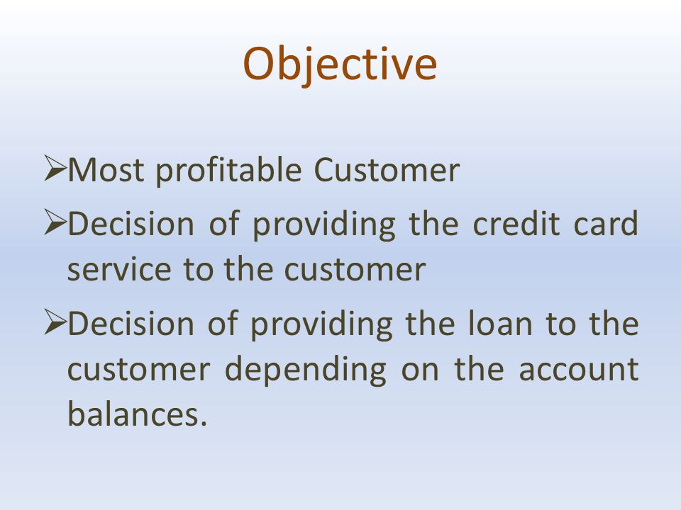 Objective  Most profitable Customer  Decision of providing the credit card service to the customer  Decision of providing the loan to the customer depending on the account balances.