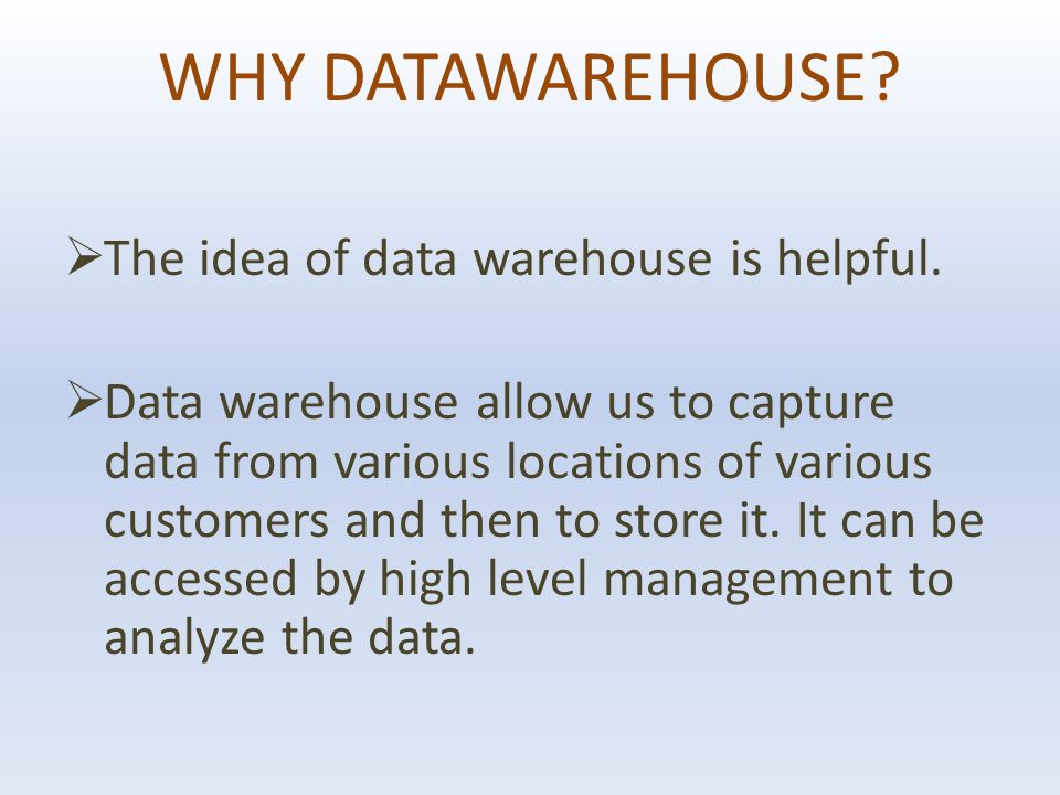 WHY DATAWAREHOUSE.  The idea of data warehouse is helpful.