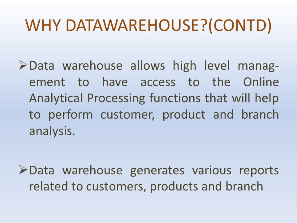 WHY DATAWAREHOUSE (CONTD)  Data warehouse allows high level manag- ement to have access to the Online Analytical Processing functions that will help to perform customer, product and branch analysis.