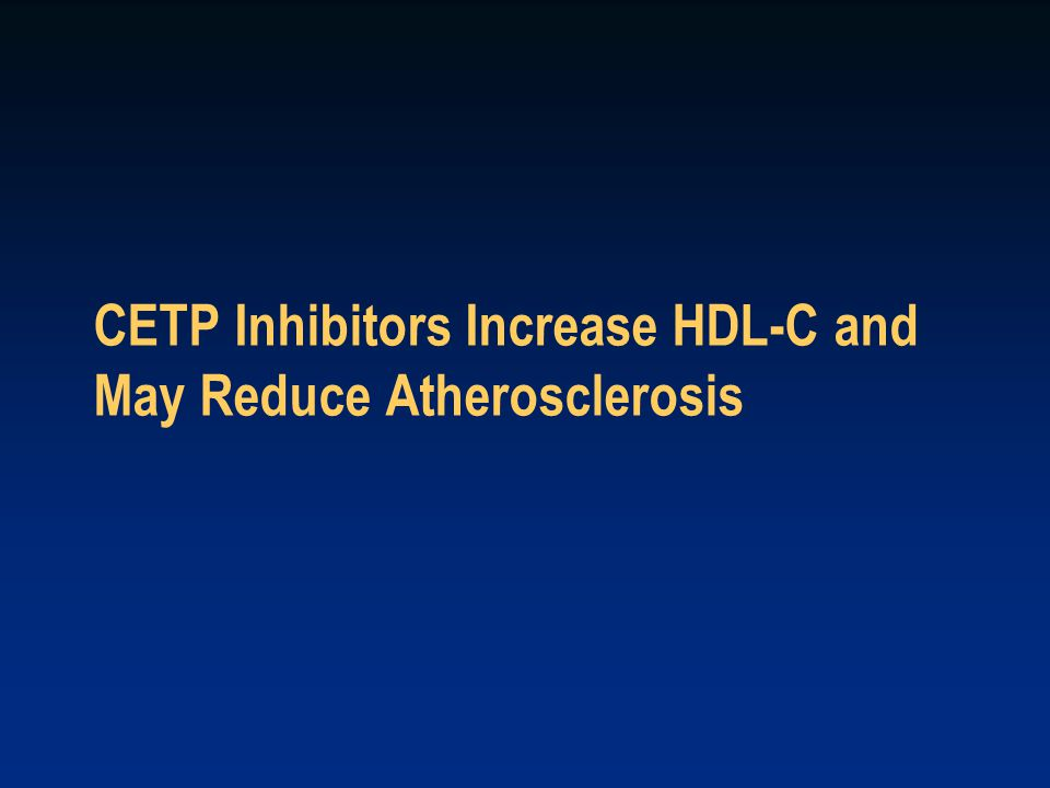 CETP Inhibitors Increase HDL-C and May Reduce Atherosclerosis