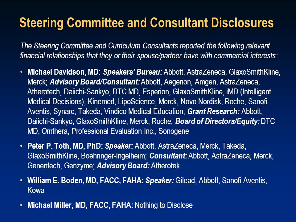 Steering Committee and Consultant Disclosures The Steering Committee and Curriculum Consultants reported the following relevant financial relationships that they or their spouse/partner have with commercial interests: Michael Davidson, MD: Speakers' Bureau: Abbott, AstraZeneca, GlaxoSmithKline, Merck; Advisory Board/Consultant: Abbott, Aegerion, Amgen, AstraZeneca, Atherotech, Daiichi-Sankyo, DTC MD, Esperion, GlaxoSmithKline, iMD (Intelligent Medical Decisions), Kinemed, LipoScience, Merck, Novo Nordisk, Roche, Sanofi- Aventis, Synarc, Takeda, Vindico Medical Education; Grant Research: Abbott, Daiichi-Sankyo, GlaxoSmithKline, Merck, Roche ; Board of Directors/Equity: DTC MD, Omthera, Professional Evaluation Inc., Sonogene Peter P.