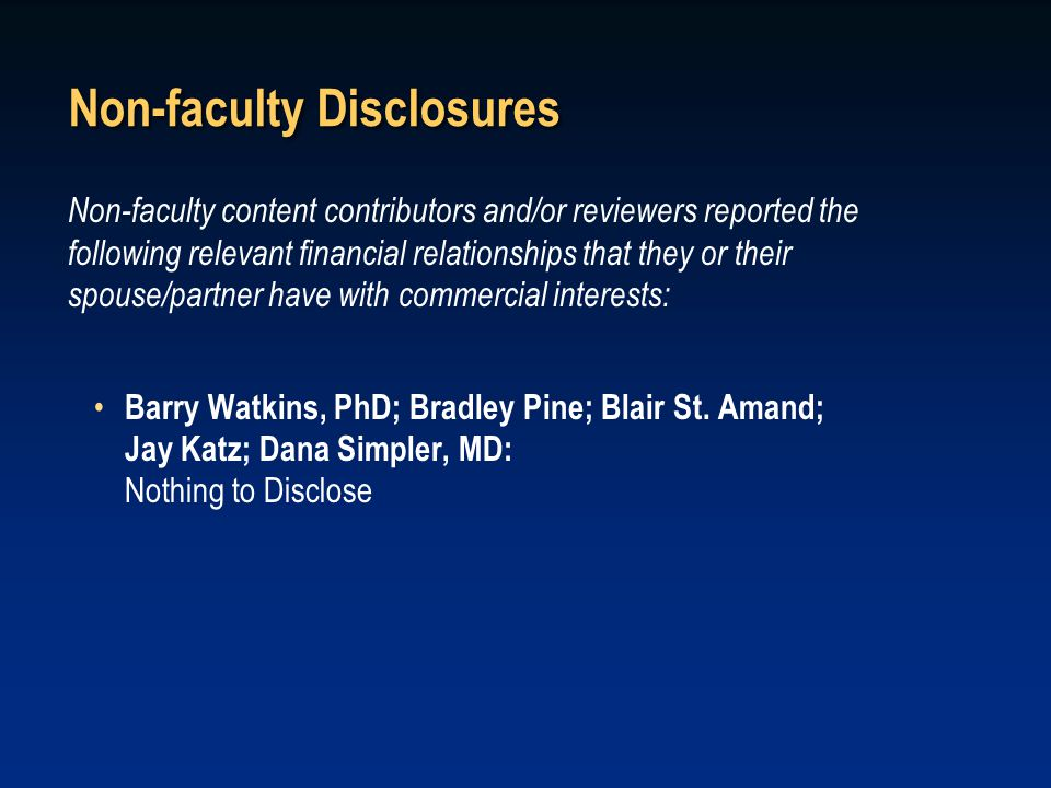 Non-faculty Disclosures Non-faculty content contributors and/or reviewers reported the following relevant financial relationships that they or their spouse/partner have with commercial interests: Barry Watkins, PhD; Bradley Pine; Blair St.