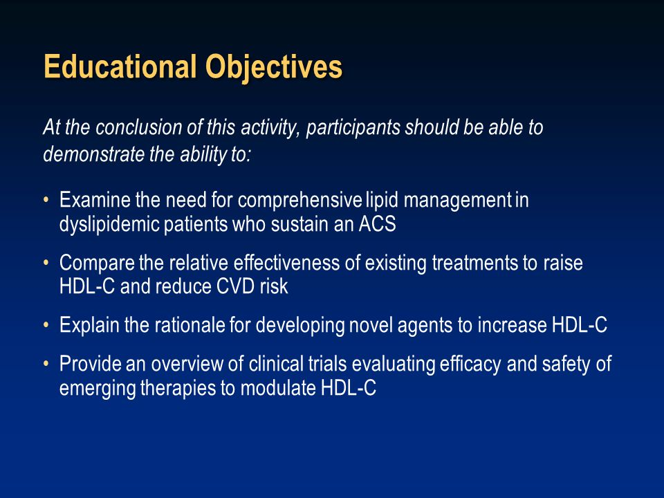 Educational Objectives At the conclusion of this activity, participants should be able to demonstrate the ability to: Examine the need for comprehensive lipid management in dyslipidemic patients who sustain an ACS Compare the relative effectiveness of existing treatments to raise HDL-C and reduce CVD risk Explain the rationale for developing novel agents to increase HDL-C Provide an overview of clinical trials evaluating efficacy and safety of emerging therapies to modulate HDL-C