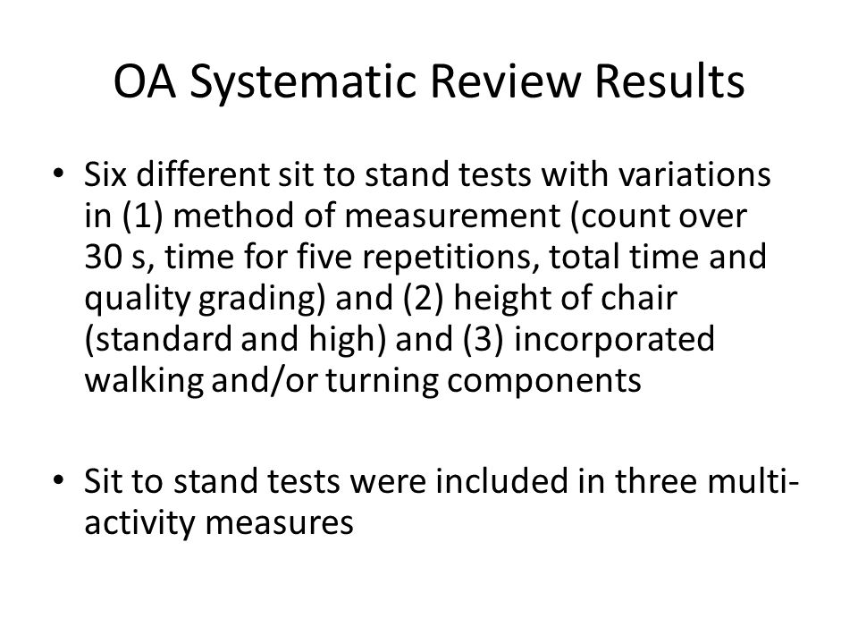 OA Systematic Review Results Six different sit to stand tests with variations in (1) method of measurement (count over 30 s, time for five repetitions, total time and quality grading) and (2) height of chair (standard and high) and (3) incorporated walking and/or turning components Sit to stand tests were included in three multi- activity measures