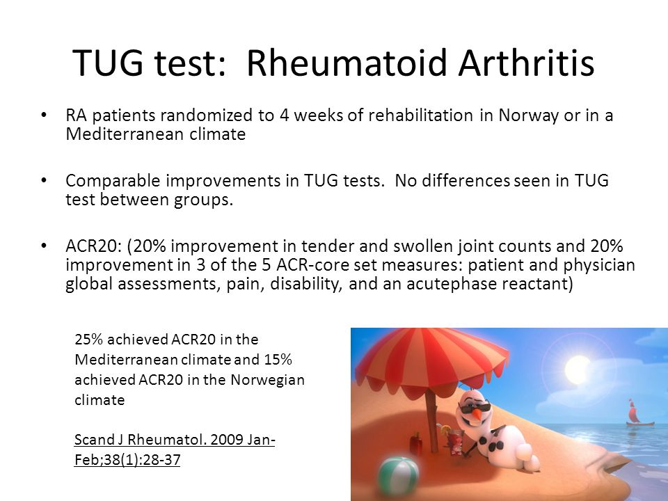 TUG test: Rheumatoid Arthritis RA patients randomized to 4 weeks of rehabilitation in Norway or in a Mediterranean climate Comparable improvements in TUG tests.