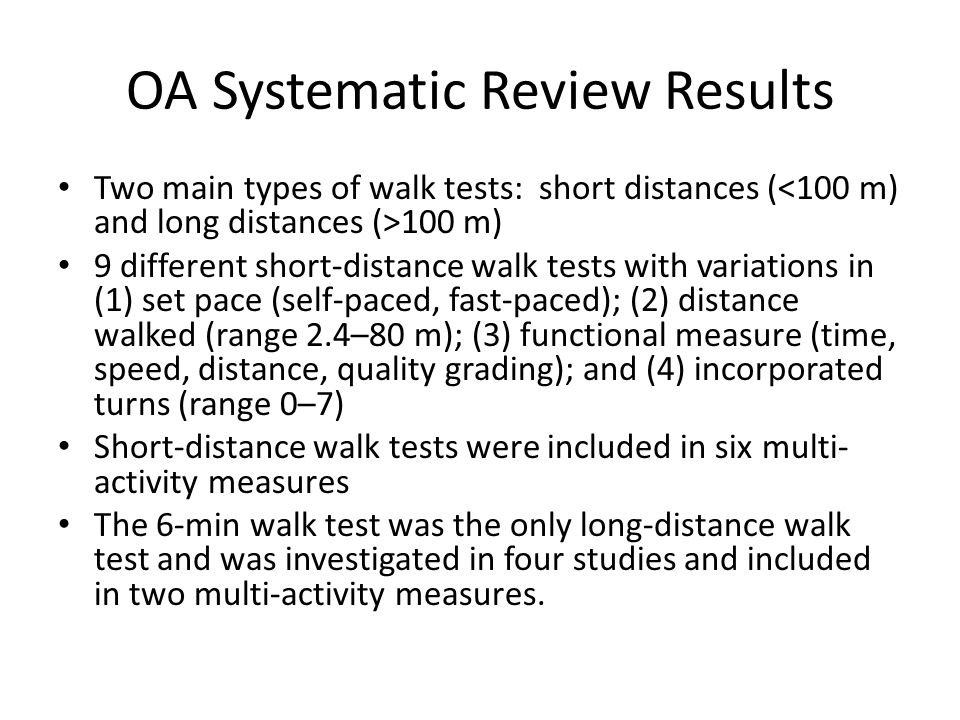 OA Systematic Review Results Two main types of walk tests: short distances ( 100 m) 9 different short-distance walk tests with variations in (1) set pace (self-paced, fast-paced); (2) distance walked (range 2.4–80 m); (3) functional measure (time, speed, distance, quality grading); and (4) incorporated turns (range 0–7) Short-distance walk tests were included in six multi- activity measures The 6-min walk test was the only long-distance walk test and was investigated in four studies and included in two multi-activity measures.