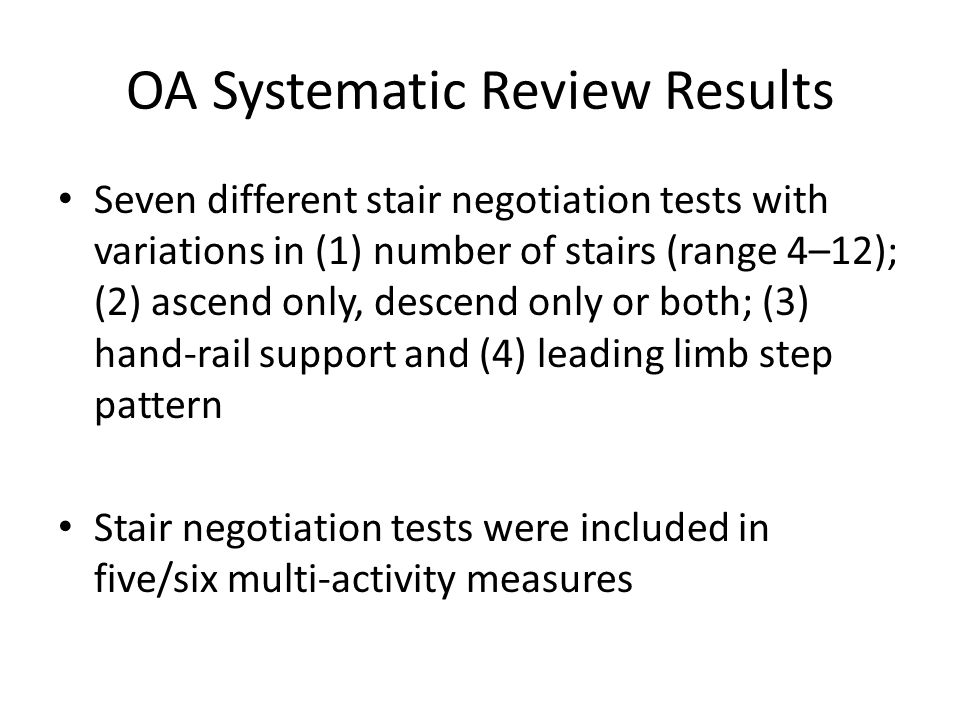 OA Systematic Review Results Seven different stair negotiation tests with variations in (1) number of stairs (range 4–12); (2) ascend only, descend only or both; (3) hand-rail support and (4) leading limb step pattern Stair negotiation tests were included in five/six multi-activity measures