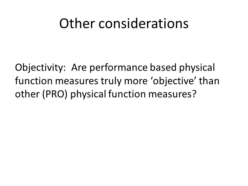 Other considerations Objectivity: Are performance based physical function measures truly more 'objective' than other (PRO) physical function measures?