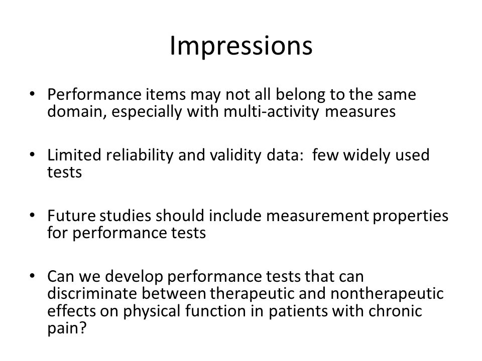 Impressions Performance items may not all belong to the same domain, especially with multi-activity measures Limited reliability and validity data: few widely used tests Future studies should include measurement properties for performance tests Can we develop performance tests that can discriminate between therapeutic and nontherapeutic effects on physical function in patients with chronic pain?
