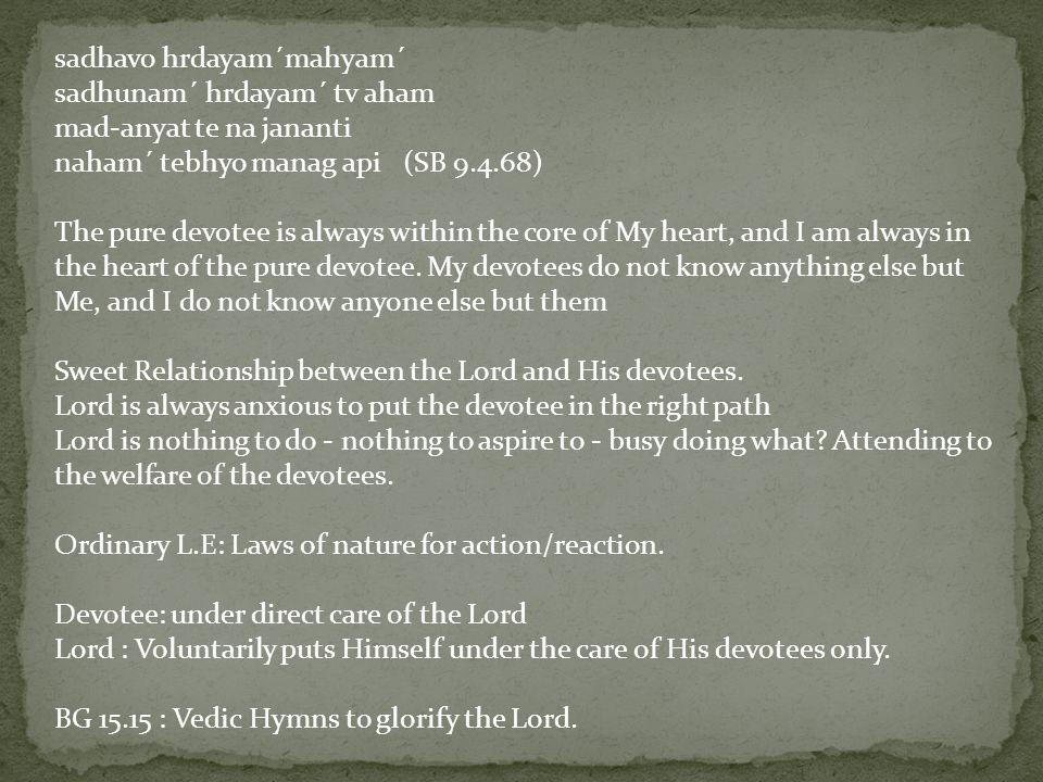 sadhavo hrdayam´mahyam´ sadhunam´ hrdayam´ tv aham mad-anyat te na jananti naham´ tebhyo manag api (SB 9.4.68) The pure devotee is always within the core of My heart, and I am always in the heart of the pure devotee.