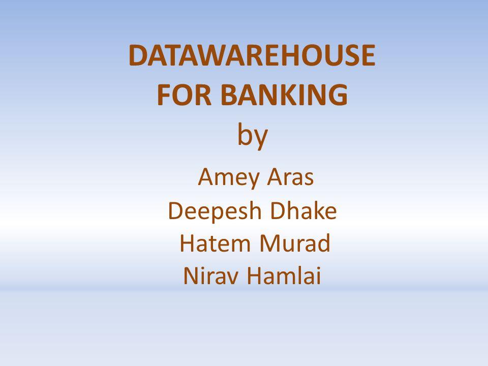 DATAWAREHOUSE FOR BANKING by Amey Aras Deepesh Dhake Hatem Murad Nirav Hamlai