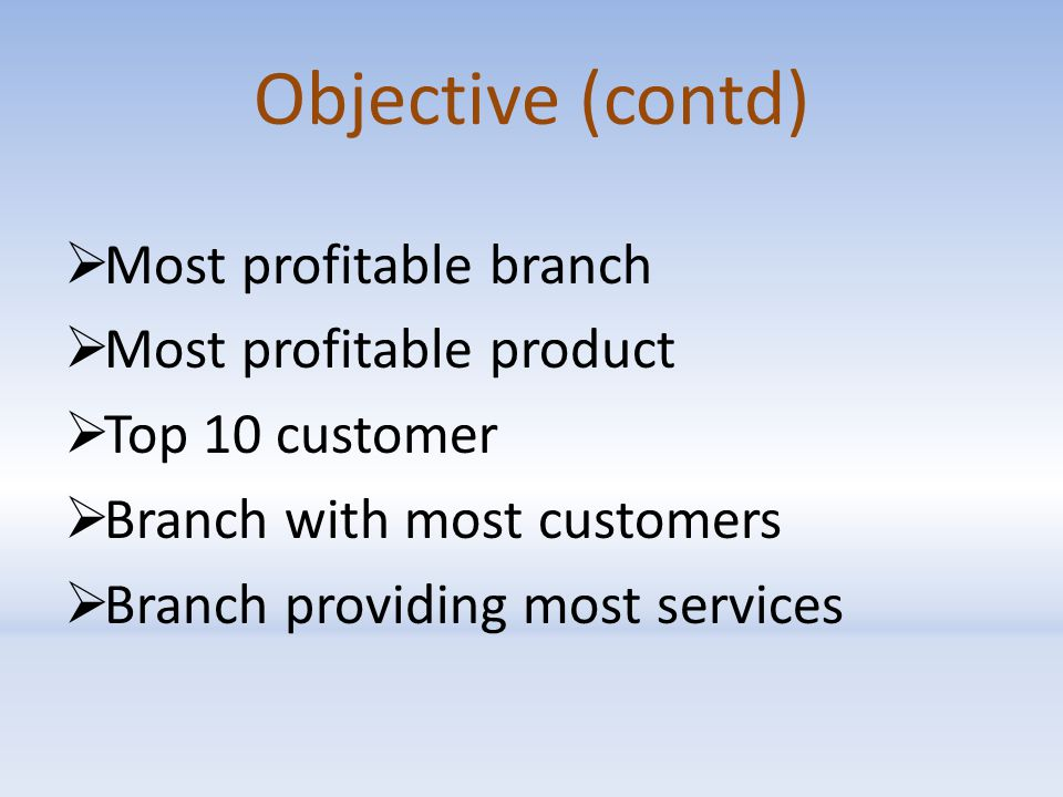 Objective (contd)  Most profitable branch  Most profitable product  Top 10 customer  Branch with most customers  Branch providing most services