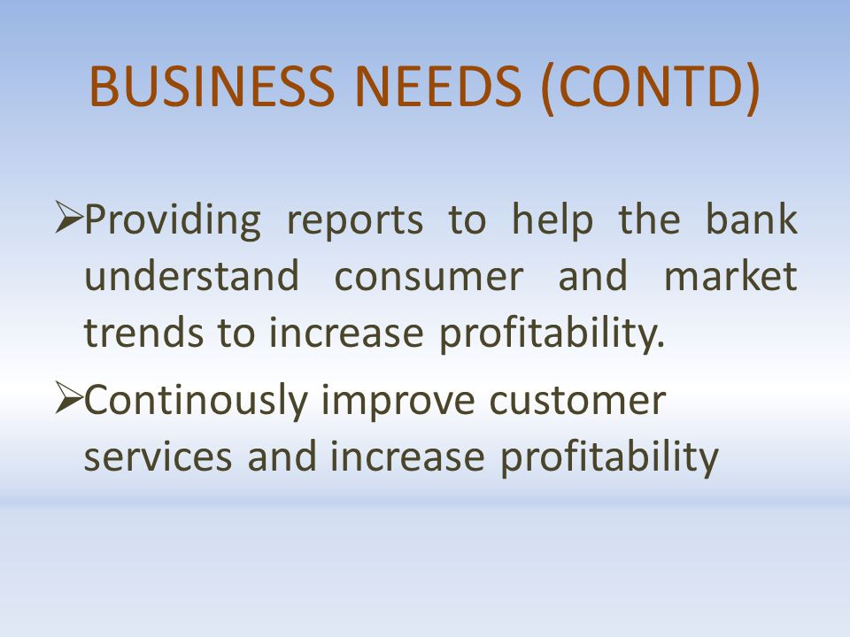 BUSINESS NEEDS (CONTD)  Providing reports to help the bank understand consumer and market trends to increase profitability.