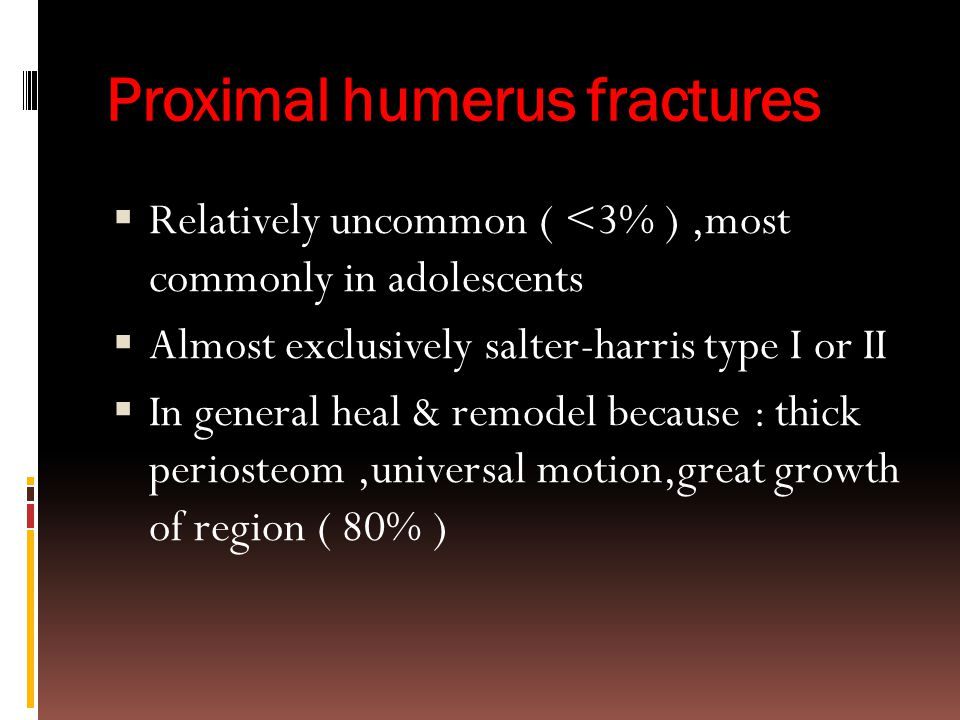 Proximal humerus fractures  Relatively uncommon ( <3% ),most commonly in adolescents  Almost exclusively salter-harris type I or II  In general hea