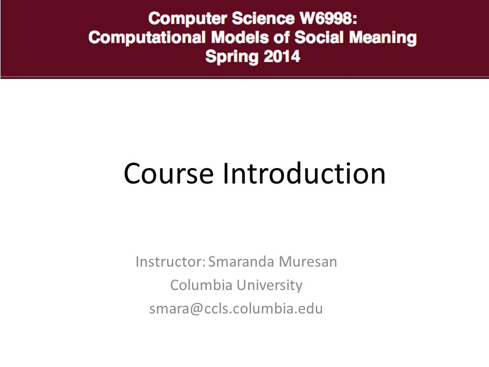 Class Website http://www1.cs.columbia.edu/~smara/teachi ng/E6998/S14/ http://www1.cs.columbia.edu/~smara/teachi ng/E6998/S14/ Pay attention to top of page for announcements.