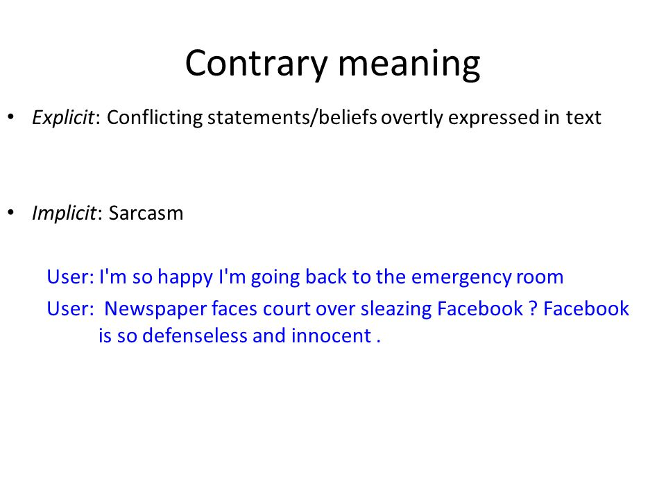 Contrary meaning Explicit: Conflicting statements/beliefs overtly expressed in text Implicit: Sarcasm User: I m so happy I m going back to the emergency room User: Newspaper faces court over sleazing Facebook .