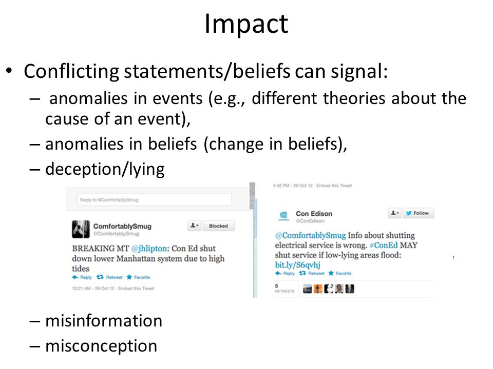 Impact Conflicting statements/beliefs can signal: – anomalies in events (e.g., different theories about the cause of an event), – anomalies in beliefs (change in beliefs), – deception/lying – misinformation – misconception