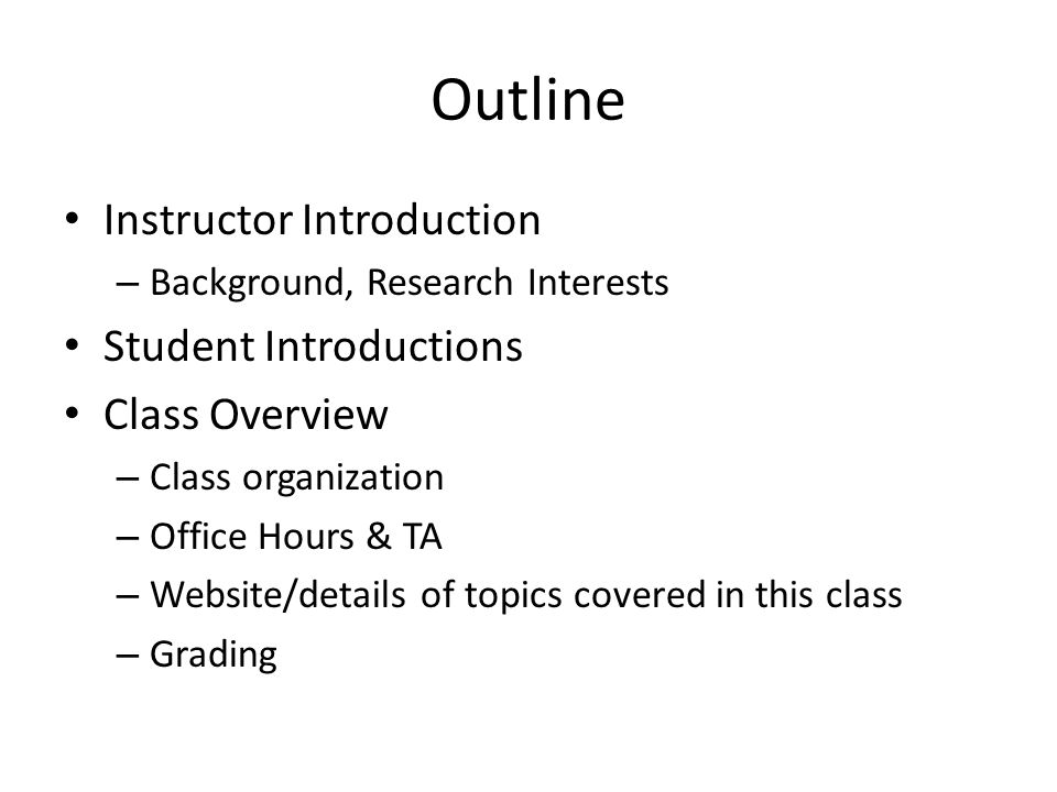 Outline Instructor Introduction – Background, Research Interests Student Introductions Class Overview – Class organization – Office Hours & TA – Website/details of topics covered in this class – Grading