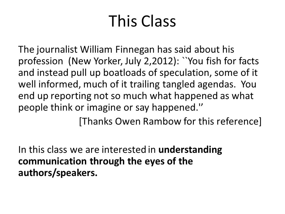 This Class The journalist William Finnegan has said about his profession (New Yorker, July 2,2012): ``You fish for facts and instead pull up boatloads of speculation, some of it well informed, much of it trailing tangled agendas.