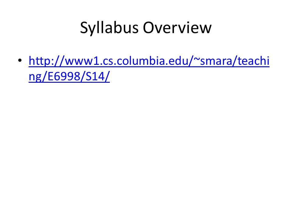 Syllabus Overview http://www1.cs.columbia.edu/~smara/teachi ng/E6998/S14/ http://www1.cs.columbia.edu/~smara/teachi ng/E6998/S14/