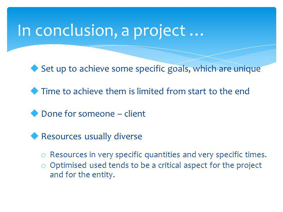  Set up to achieve some specific goals, which are unique  Time to achieve them is limited from start to the end  Done for someone – client  Resour