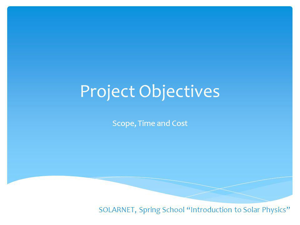 "Project Objectives SOLARNET, Spring School ""Introduction to Solar Physics"" Scope, Time and Cost"