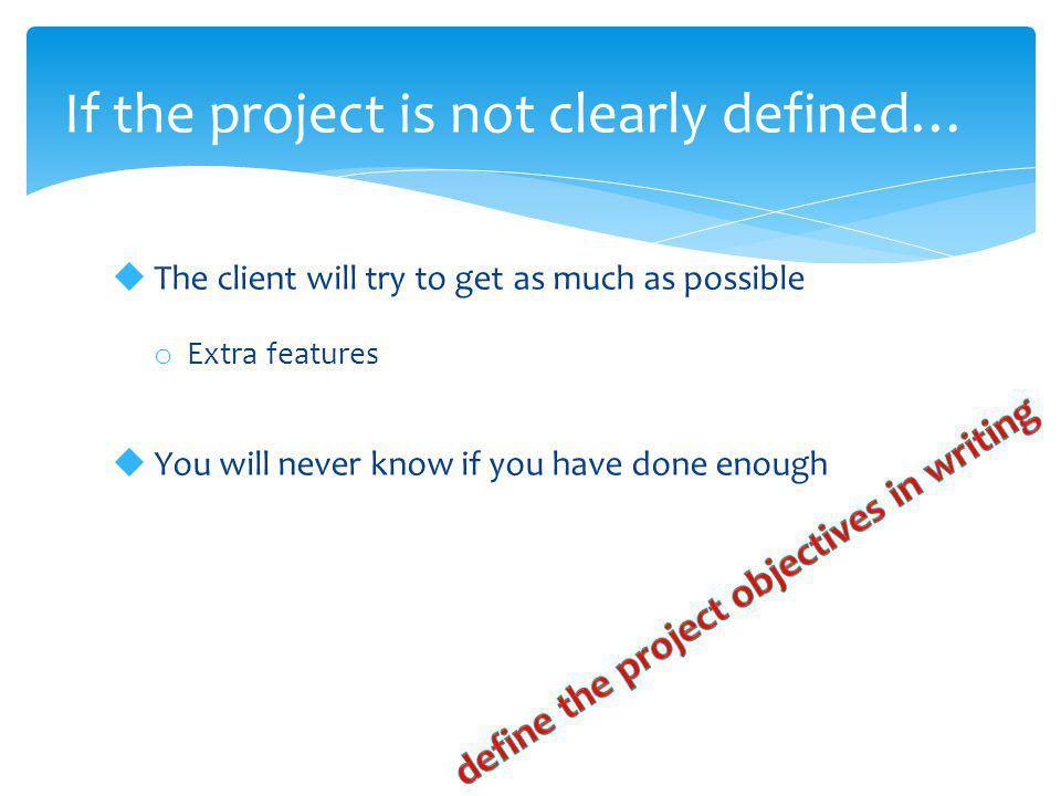  The client will try to get as much as possible o Extra features  You will never know if you have done enough If the project is not clearly defined…
